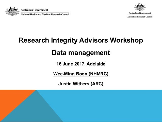 Research Integrity Advisors Workshop Data management 16 June 2017, Adelaide Wee-Ming Boon (NHMRC) Justin Withers (ARC)