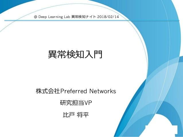 異常検知入門 株式会社Preferred Networks 研究担当VP 比戸 将平 @ Deep Learning Lab 異常検知ナイト 2018/02/14