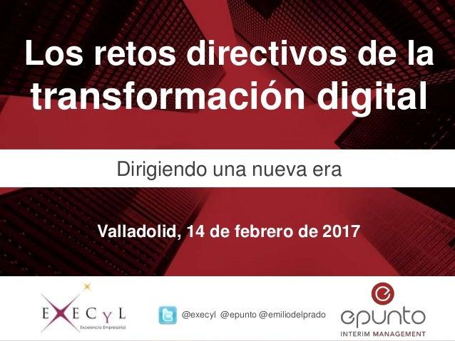 Los retos directivos de la transformación digital Dirigiendo una nueva era Valladolid, 14 de febrero de 2017 @execyl @epun...