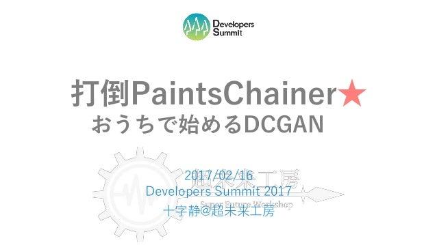 打倒PaintsChainer★ おうちで始めるDCGAN… 2017/02/16 Developers Summit 2017 十字静@超未来工房