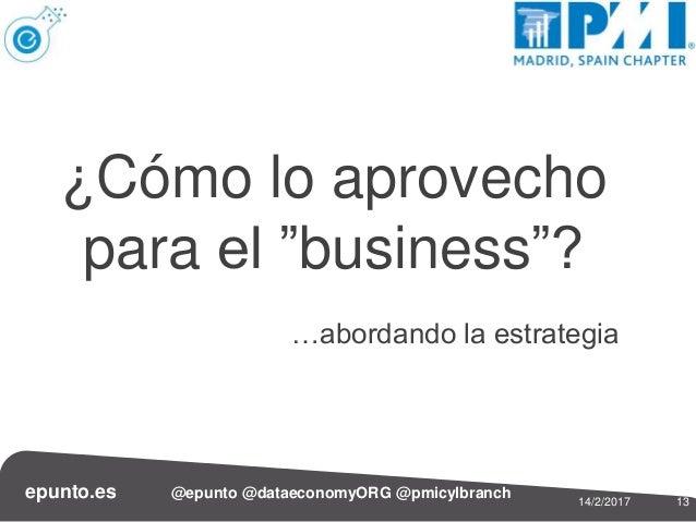 """1314/2/2017 epunto.es @epunto @dataeconomyORG @pmicylbranch ¿Cómo lo aprovecho para el """"business""""? …abordando la estrategia"""