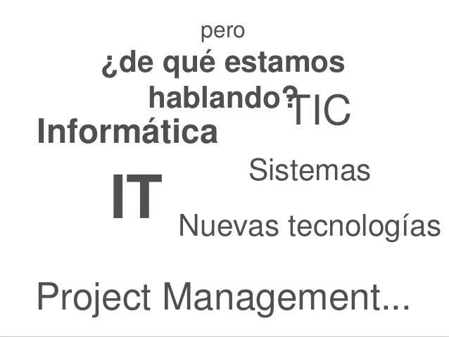 pero ¿de qué estamos hablando? Informática Sistemas IT Project Management... Nuevas tecnologías TIC