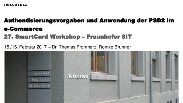 27. SmartCard Workshop – Fraunhofer SIT Authentisierungsvorgaben und Anwendung der PSD2 im e-Commerce 15./16. Februar 2017...
