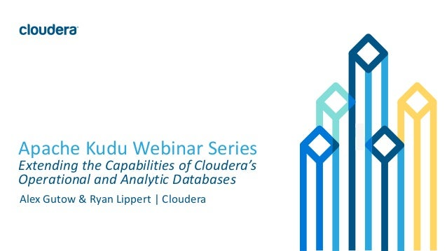 1© Cloudera, Inc. All rights reserved. Apache Kudu Webinar Series Extending the Capabilities of Cloudera's Operational and...