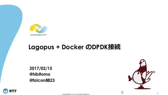 0Copyright©2016 NTT corp. All Rights Reserved. Lagopus + Docker のDPDK接続 2017/02/15 @hibitomo @falcon8823 0