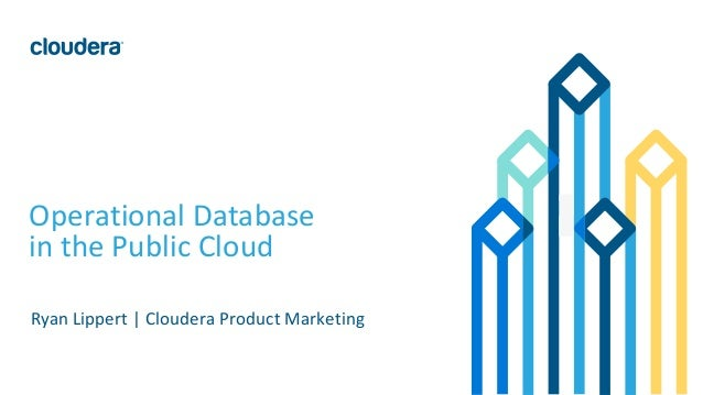 1© Cloudera, Inc. All rights reserved. Operational Database in the Public Cloud Ryan Lippert | Cloudera Product Marketing