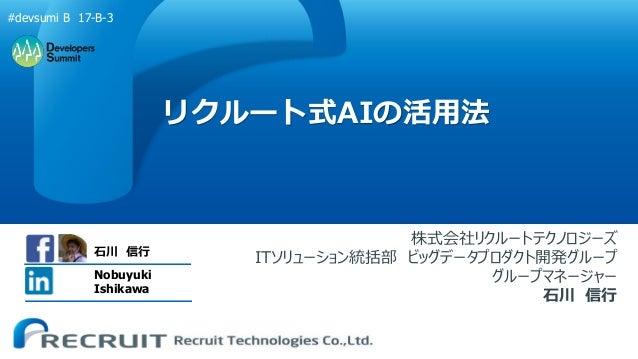 リクルート式AIの活用法 株式会社リクルートテクノロジーズ ITソリューション統括部 ビッグデータプロダクト開発グループ グループマネージャー 石川 信行 石川 信行 Nobuyuki Ishikawa #devsumi B 17-B-3