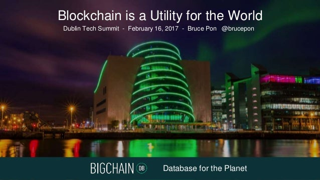 Database for the Planet Dublin Tech Summit - February 16, 2017 - Bruce Pon @brucepon Blockchain is a Utility for the World