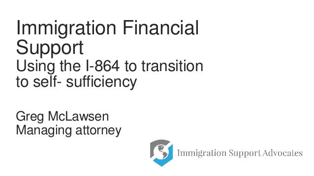 Greg McLawsen Managing attorney Immigration Financial Support Using the I-864 to transition to self- sufficiency