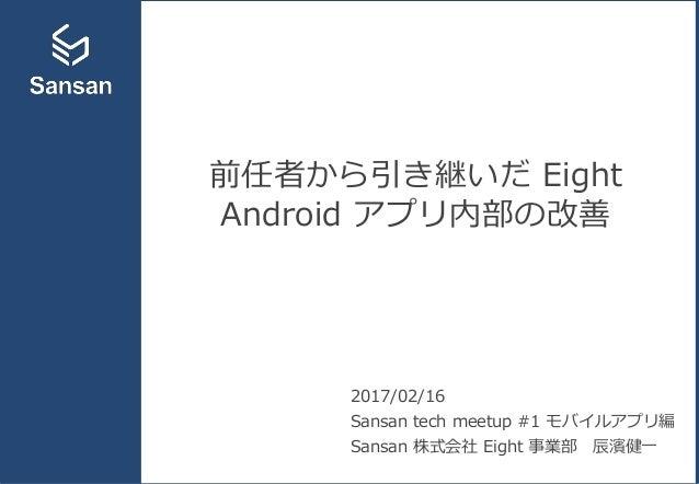 前任者から引き継いだ Eight Android アプリ内部の改善 2017/02/16 Sansan tech meetup #1 モバイルアプリ編 Sansan 株式会社 Eight 事業部 辰濱健一