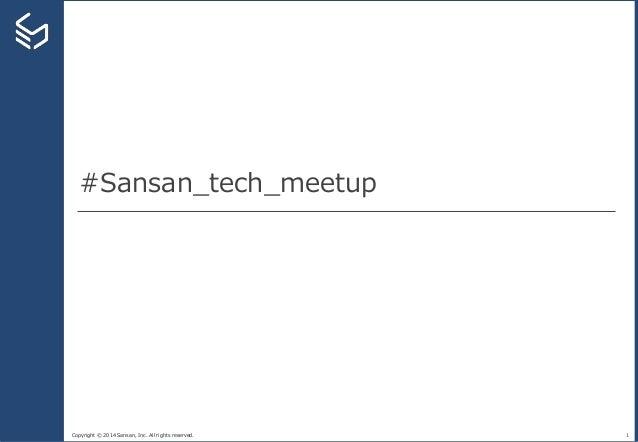 Copyright © 2014 Sansan, Inc. All rights reserved. #Sansan_tech_meetup 1