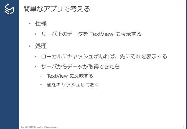 Copyright © 2014 Sansan, Inc. All rights reserved. 簡単なアプリで考える 19 • 仕様 • サーバ上のデータを TextView に表示する • 処理 • ローカルにキャッシュがあれば、先にそ...