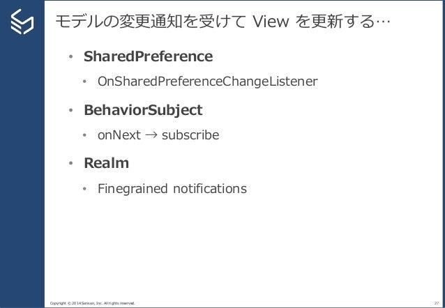 Copyright © 2014 Sansan, Inc. All rights reserved. モデルの変更通知を受けて View を更新する… 27 • SharedPreference • OnSharedPreferenceChan...