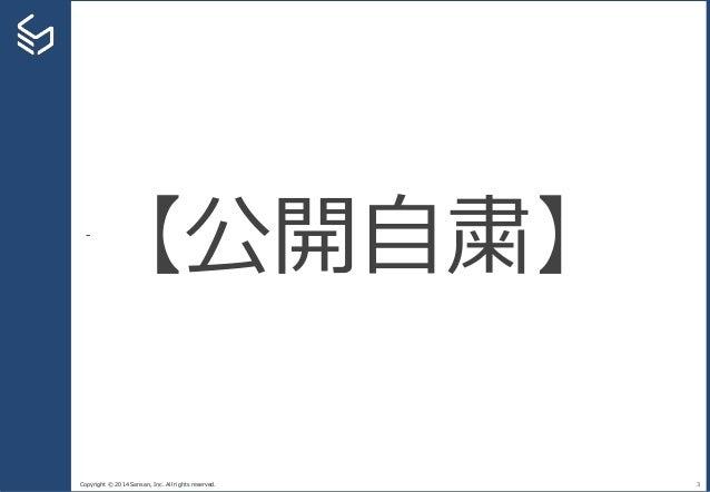 Copyright © 2014 Sansan, Inc. All rights reserved. 3 【公開自粛】
