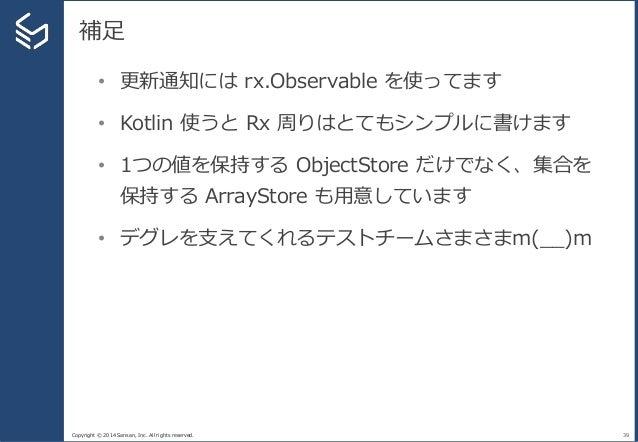 Copyright © 2014 Sansan, Inc. All rights reserved. 補足 39 • 更新通知には rx.Observable を使ってます • Kotlin 使うと Rx 周りはとてもシンプルに書けます • 1...