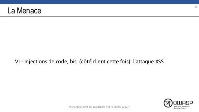 La Menace VI - Injections de code, bis. (côté client cette fois): l'attaque XSS 46 Workshop Sécurité des applications web ...