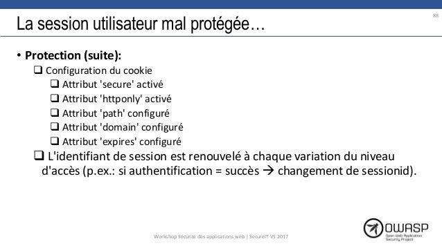 La session utilisateur mal protégée… • Protection (suite):  Configuration du cookie  Attribut 'secure' activé  Attribut...