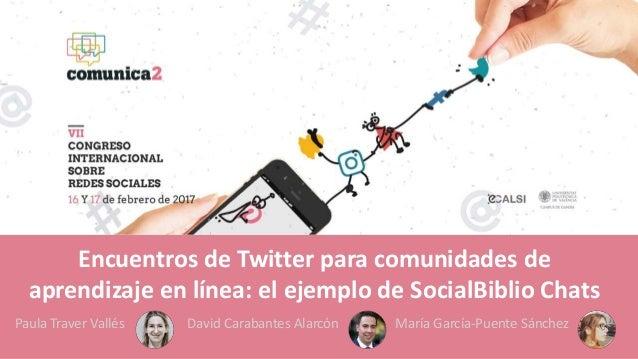 Encuentros de Twitter para comunidades de aprendizaje en línea: el ejemplo de SocialBiblio Chats Paula Traver Vallés David...