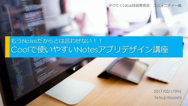 もうNotesだからとは言わせない!! Coolで使いやすいNotesアプリデザイン講座 2017/02/17(Fri) Tetsuji Hayashi テクてくLotus技術者夜会 コミュニティー編 1