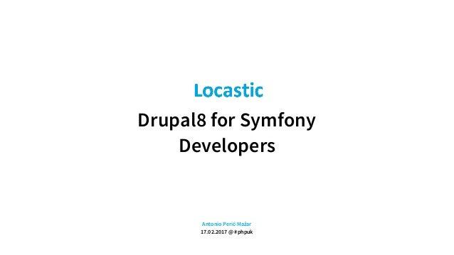 Drupal8 for Symfony Developers Antonio Perić-Mažar 17.02.2017 @ #phpuk