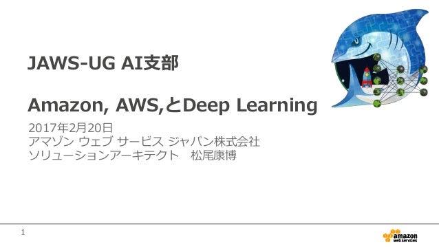 1 JAWS-UG AI支部 Amazon, AWS,とDeep Learning 2017年2月20日 アマゾン ウェブ サービス ジャパン株式会社 ソリューションアーキテクト 松尾康博