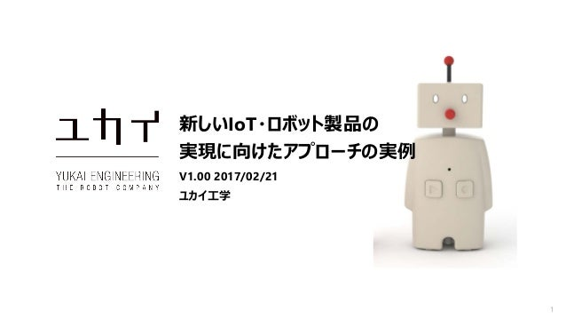 1 新しいIoT・ロボット製品の 実現に向けたアプローチの実例 V1.00 2017/02/21 ユカイ工学