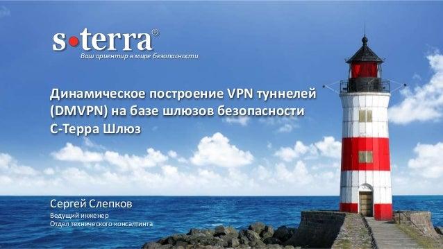 Ваш ориентир в мире безопасности Динамическое построение VPN туннелей (DMVPN) на базе шлюзов безопасности С-Терра Шлюз Сер...