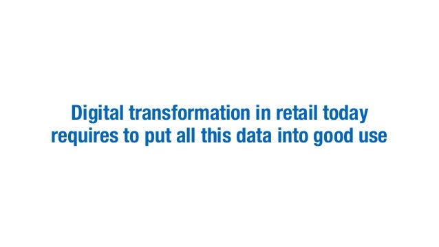 Digital transformation in retail today requires to put all this data into good use