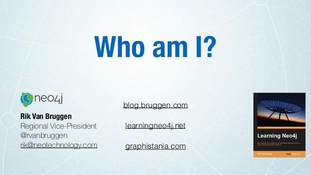 Who am I? Rik Van Bruggen Regional Vice-President @rvanbruggen rik@neotechnology.com blog.bruggen.com learningneo4j.net gr...