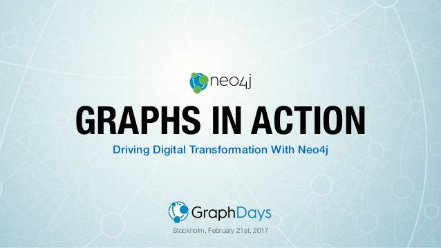 Driving Digital Transformation With Neo4j GRAPHS IN ACTION Stockholm, February 21st, 2017