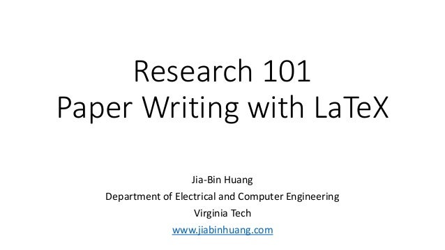 Research 101 Paper Writing with LaTeX Jia-Bin Huang Department of Electrical and Computer Engineering Virginia Tech www.ji...