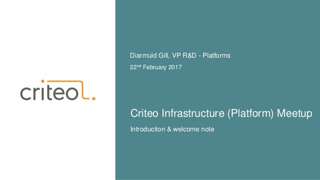 Criteo Infrastructure (Platform) Meetup 22nd February 2017 Diarmuid Gill, VP R&D - Platforms Introduction & welcome note
