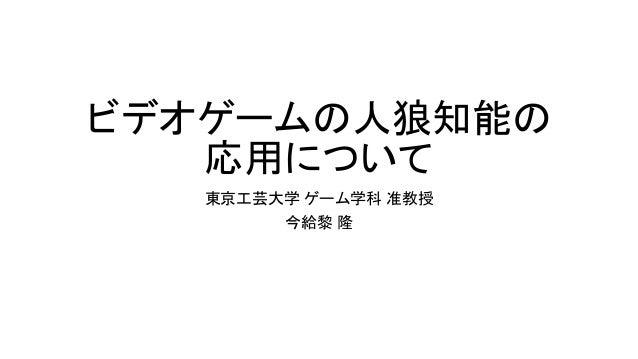 ビデオゲームの人狼知能の 応用について 東京工芸大学 ゲーム学科 准教授 今給黎 隆