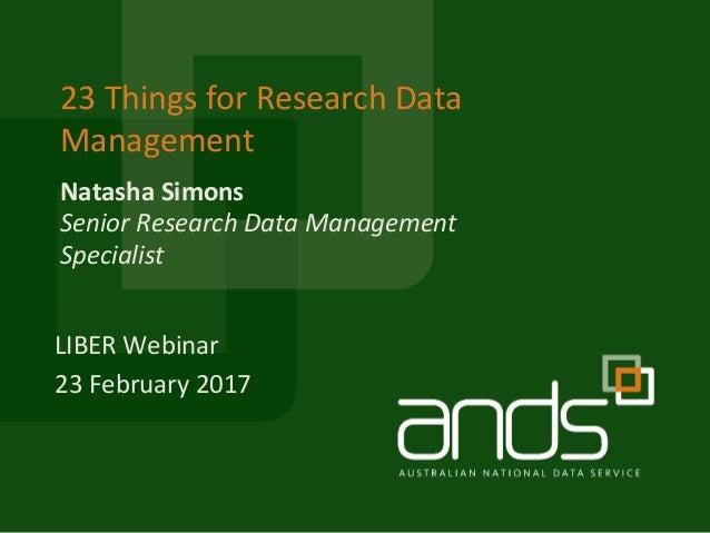 Natasha Simons 23 Things for Research Data Management Senior Research Data Management Specialist LIBER Webinar 23 February...