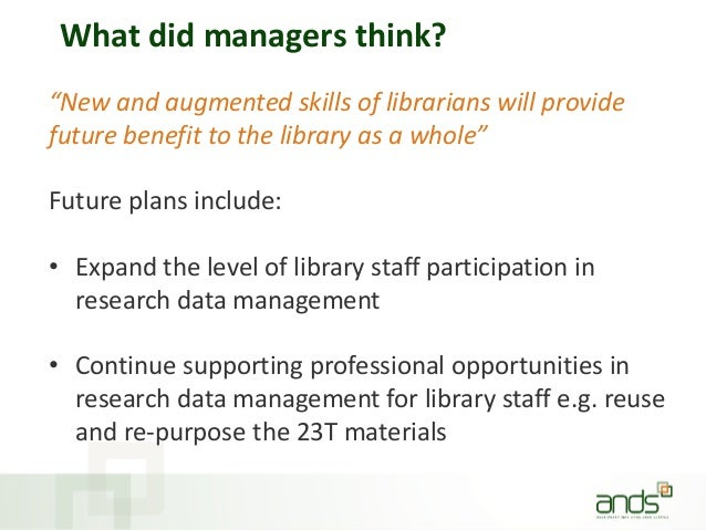 """What did managers think? """"New and augmented skills of librarians will provide future benefit to the library as a whole"""" Fu..."""