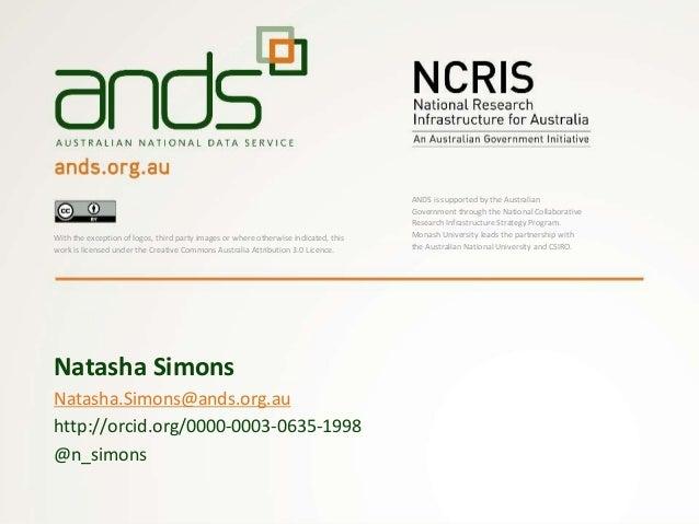 Natasha.Simons@ands.org.au http://orcid.org/0000-0003-0635-1998 @n_simons Natasha Simons With the exception of logos, thir...