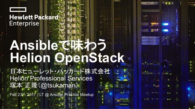 Ansibleで味わう Helion OpenStack 日本ヒューレット・パッカード株式会社 Helion Professional Services 塚本 正隆(@tsukaman) Feb 23rd, 2017 / LT @ Ansibl...