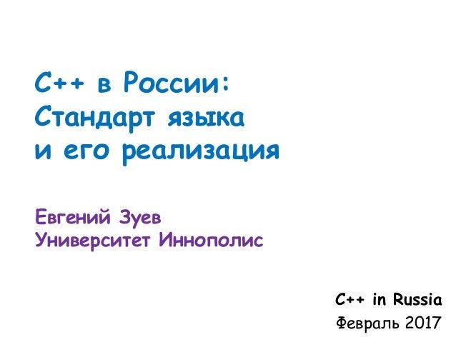 С++ в России: Стандарт языка и его реализация Евгений Зуев Университет Иннополис С++ in Russia Февраль 2017