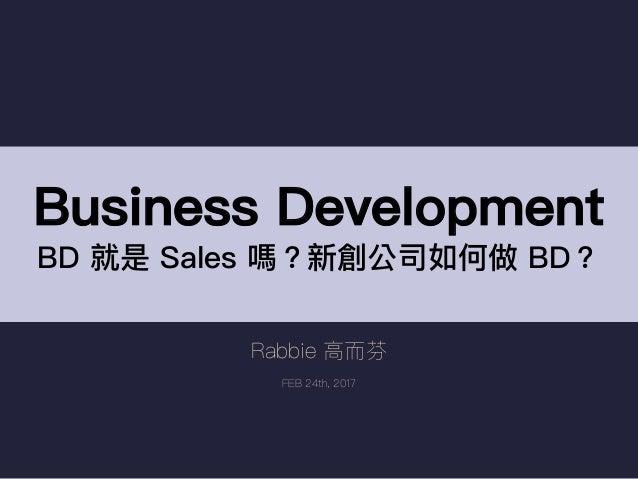Rabbie ⾼高⽽而芬 FEB 24th, 2017 Business Development BD 就是 Sales 嗎?新創公司如何做 BD?