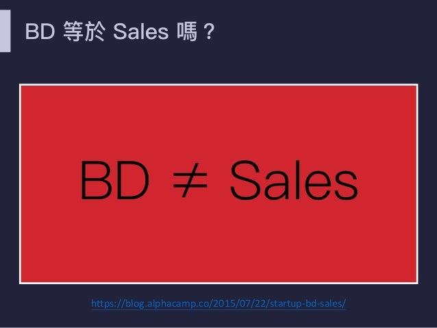 BD 等於 Sales 嗎? BD ≠ Sales https://blog.alphacamp.co/2015/07/22/startup-bd-sales/