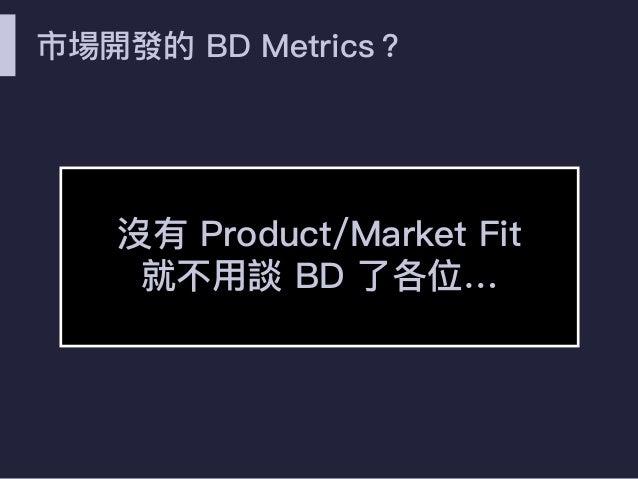 市場開發的 BD Metrics? 沒有 Product/Market Fit 就不⽤用談 BD 了了各位…