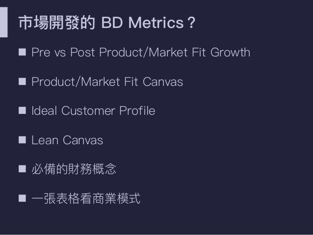 市場開發的 BD Metrics? n Pre vs Post Product/Market Fit Growth n Product/Market Fit Canvas n Ideal Customer Profile n Lean Canv...
