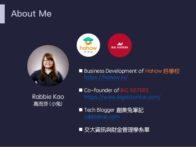 About Me Rabbie Kao 高而芬 (小兔) n Business Development of Hahow 好學校 https://hahow.in/ n Co-founder of BiG SiSTERS https://www...
