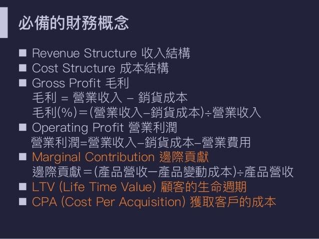 必備的財務概念念 n Revenue Structure 收入結構 n Cost Structure 成本結構 n Gross Profit ⽑毛利利 ⽑毛利利 = 營業收入 - 銷貨成本 ⽑毛利利(%)=(營業收入-銷貨成本)÷營業收入 n ...