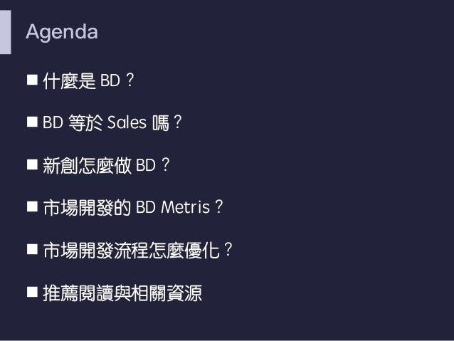 Agenda n 什麼是 BD︖ n BD 等於 Sales 嗎︖ n 新創怎麼做 BD︖ n 市場開發的 BD Metris︖ n 市場開發流程怎麼優化︖ n 推薦閱讀與相關資源