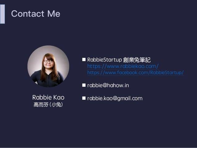 Contact Me n RabbieStartup 創業兔筆記 https://www.rabbiekao.com/ https://www.facebook.com/RabbieStartup/ n rabbie@hahow.in n ra...