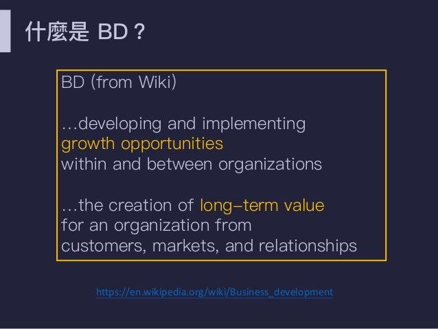 什什麼是 BD? BD (from Wiki) …developing and implementing growth opportunities within and between organizations …the creation o...