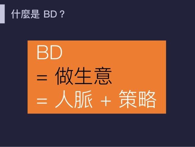 什什麼是 BD? BD = 做⽣生意 = ⼈人脈 + 策略略
