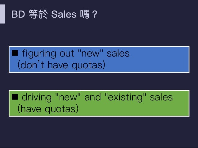 """BD 等於 Sales 嗎? n figuring out """"new"""" sales (don't have quotas) n driving """"new"""" and """"existing"""" sales (have quotas)"""