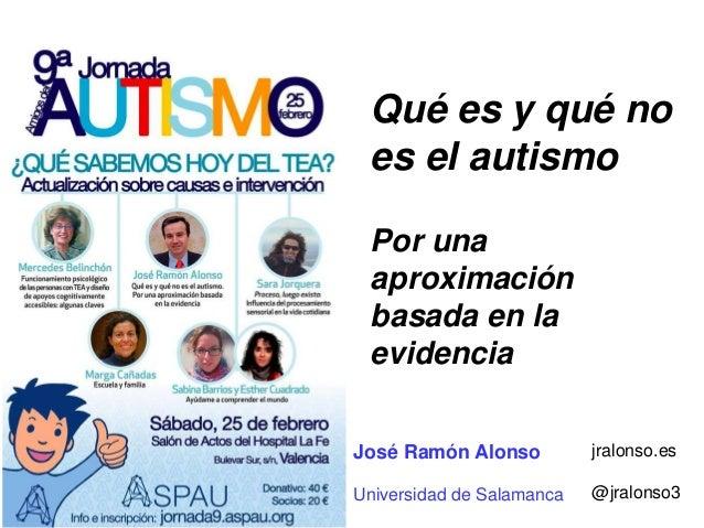 Qué es y qué no es el autismo Por una aproximación basada en la evidencia José Ramón Alonso Universidad de Salamanca jralo...